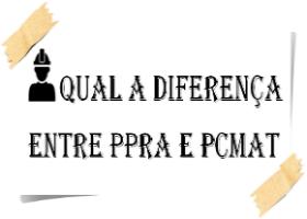 Qual a diferença entre PPRA e PCMAT?